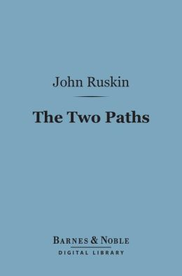 The Two Paths (Barnes & Noble Digital Library): Being Lectures on Art and its Application to Decoration and Manufacture