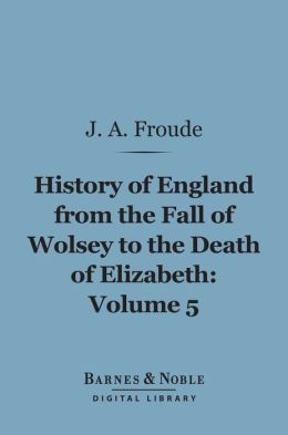 History of England From the Fall of Wolsey to the Death of Elizabeth, Volume 5 (Barnes & Noble Digital Library)