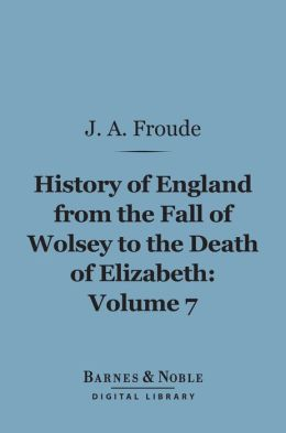 History of England From the Fall of Wolsey to the Death of Elizabeth, Volume 7 (Barnes & Noble Digital Library)