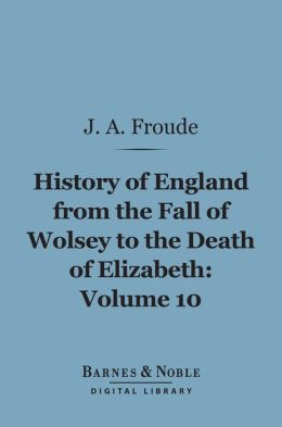 History of England From the Fall of Wolsey to the Death of Elizabeth, Volume 10 (Barnes & Noble Digital Library)