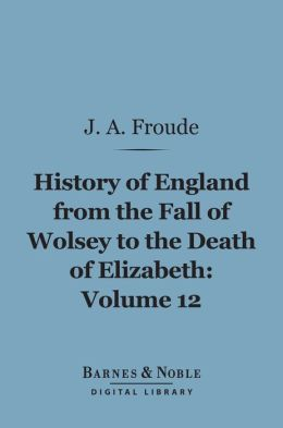 History of England From the Fall of Wolsey to the Death of Elizabeth, Volume 12 (Barnes & Noble Digital Library)
