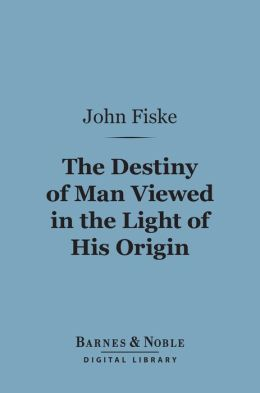 The Destiny of Man Viewed in the Light of His Origin (Barnes & Noble Digital Library)