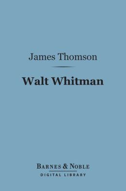 Walt Whitman (Barnes & Noble Digital Library): The Man and the Poet