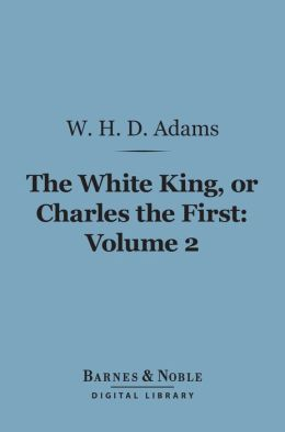 The White King, Or, Charles the First, Volume 2 (Barnes & Noble Digital Library)