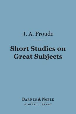 Short Studies on Great Subjects (Barnes & Noble Digital Library)