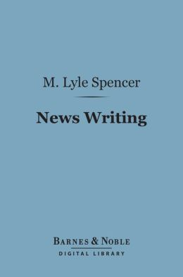 News Writing (Barnes & Noble Digital Library): The Gathering, Handling and Writing of News Stories