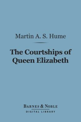 The Courtships of Queen Elizabeth (Barnes & Noble Digital Library): A History of the Various Negotiations for Her Marriage