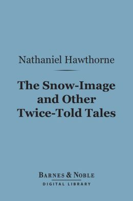 The Snow-Image and Other Twice-Told Tales (Barnes & Noble Digital Library)
