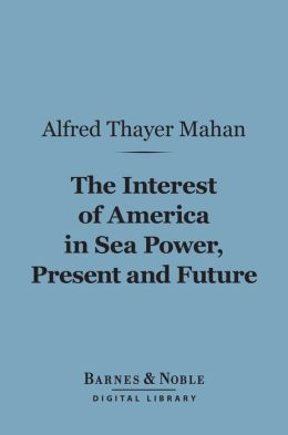 The Interest of America in Sea Power, Present and Future (Barnes & Noble Digital Library)