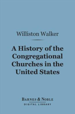A History of the Congregational Churches in the United States (Barnes & Noble Digital Library)
