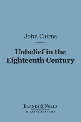 Unbelief in the Eighteenth Century (Barnes & Noble Digital Library): As Contrasted with Its Earlier and Later History