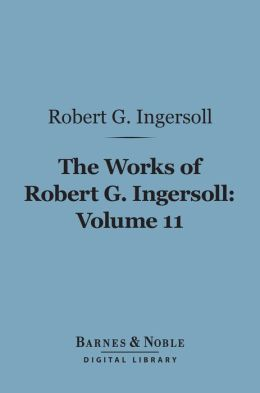 The Works of Robert G. Ingersoll, Volume 11 (Barnes & Noble Digital Library): Miscellany