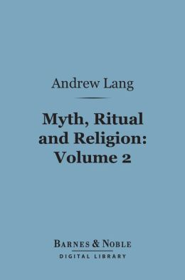 Myth, Ritual and Religion, Volume 2 (Barnes & Noble Digital Library)