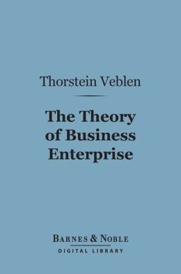 The Theory of Business Enterprise (Barnes & Noble Digital Library)