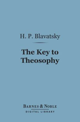The Key to Theosophy (Barnes & Noble Digital Library): Being a Clear Exposition, in the Form of Question and Answer