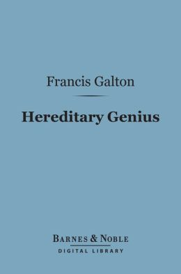 Hereditary Genius (Barnes & Noble Digital Library): An Inquiry Into Its Laws And Consequences