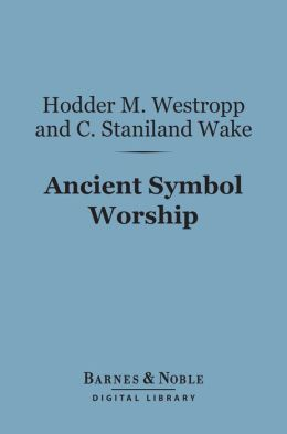 Ancient Symbol Worship (Barnes & Noble Digital Library): Influence of the Phallic Idea in the Religions of Antiquity