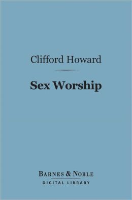 Sex Worship (Barnes & Noble Digital Library): Or an Exposition of the Phallic Origins of Religion