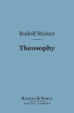 Theosophy (Barnes & Noble Digital Library): An Introduction to the Supersensible Knowledge of the World and the Destination of Man