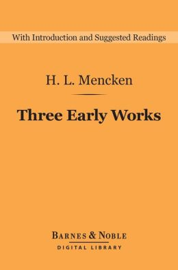 Three Early Works (Barnes & Noble Digital Library): A Book of Prefaces, Damn! A Book of Calumny, and The American Credo