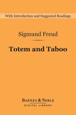 Totem and Taboo (Barnes & Noble Digital Library): Resemblances between the Psychic Lives of Savages and Neurotics