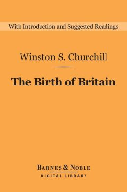The Birth of Britain (Barnes & Noble Digital Library): A History of the English-Speaking Peoples: Volume 1