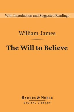 The Will to Believe (Barnes & Noble Digital Library): And Other Essays in Popular Philosophy
