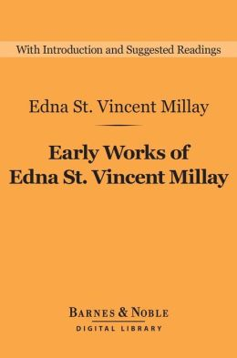 Early Works of Edna St. Vincent Millay: Selected Poetry and Three Plays (Barnes & Noble Digital Library)
