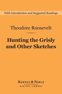 Hunting the Grisly and Other Sketches (Barnes & Noble Digital Library): An Account of the Big Game of the United States, and Its Chase with Horse, Hound, and Rifle