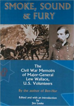 Smoke, Sound and Fury: The Civil War Memoirs of Major-General Lew Wallace, U. S. Volunteers