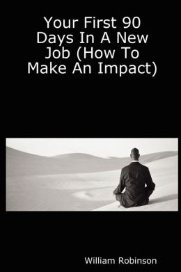 Your First 90 Days In A New Job (How To Make An Impact)