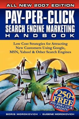 Pay-Per-Click Search Engine Marketing Handbook: Low Cost Strategies for Attracting New Customers Using Google, MSN, Yahoo, and Other Search Engines