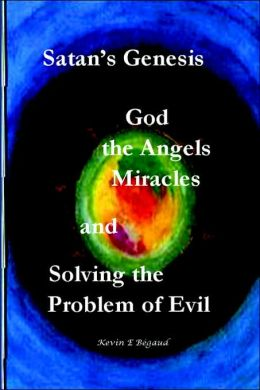 Satans Genesis, God, The Angels, Miracles And Solving the Problem Of Evil