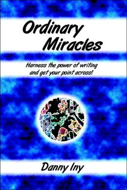 Ordinary Miracles - Harness The Power Of Writing And Get Your Point Across!