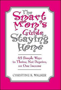 Smart Mom's Guide to Staying Home: 65 Simple Ways to Thrive, Not Deprive, on One Income