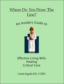 Where Do You Draw the Line?: An Insider's Guide to Effective Living Wills, Healing and Critical Care