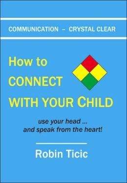 Communication crystal Clear: How to CONNECT with YOUR CHILD use your head ... and speak from the Heart!