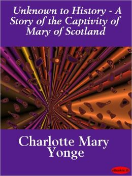 Unknown to History - A Story of the Captivity of Mary of Scotland