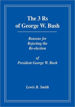 The 3Rs of George W. Bush: Reasons for Rejecting the Re-election of President George W. Bush