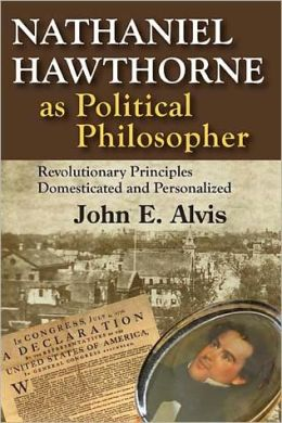 Nathaniel Hawthorne as Political Philosopher: Revolutionary Principles Domesticated and Personalied