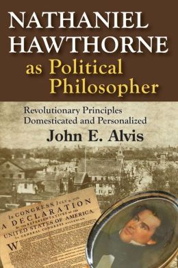 Nathaniel Hawthorne as Political Philosopher: Revolutionary Principles Domesticated and Personalized