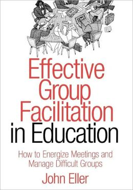 Effective Group Facilitation in Education : How to Energize Meetings and Manage Difficult Groups
