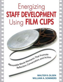 Energizing Staff Development Using Film Clips: Memorable Movie Moments That Promote Reflection, Conversation, and Action