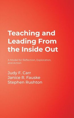 Teaching and Leading From the Inside Out: A Model for Reflection, Exploration, and Action