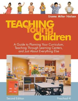 Teaching Young Children, Preschool-K: A Guide to Planning Your Curriculum, Teaching Through Learning Centers, and Just About Everything Else