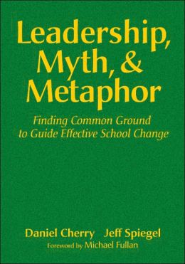 Leadership, Myth, & Metaphor: Finding Common Ground to Guide Effective School Change