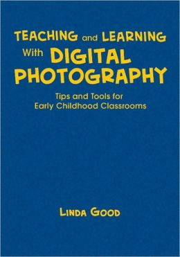 Teaching and Learning With Digital Photography: Tips and Tools for Early Childhood Classrooms