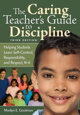 The Caring Teacher's Guide to Discipline: Helping Students Learn Self-Control, Responsibility, and Respect, K-6