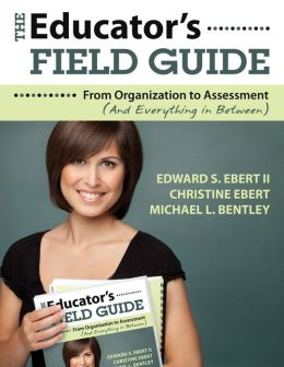 The Educator's Field Guide: From Organization to Assessment (And Everything in Between)