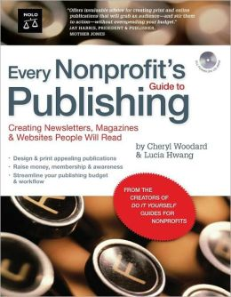 Every Nonprofit's Guide to Publishing: Creating Newsletters, Magazines & Websites People Will Read